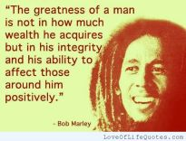 The greatness of a man is not in how much wealth he acquires, but in his integrity and his ability to effect those around him positively. - bob marley